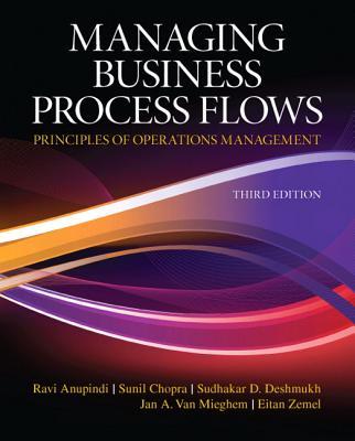 Managing Business Process Flows By Anupindi, Ravi/ Chopra, Sunil/ Deshmukh, Sudhakar D./ Van Mieghem, Jan A./ Zemel, Eitan